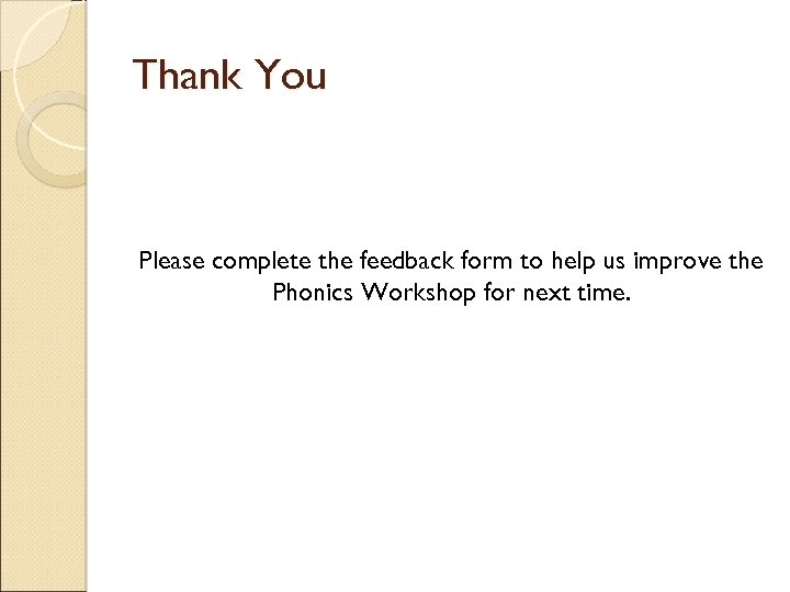 Thank You Please complete the feedback form to help us improve the Phonics Workshop