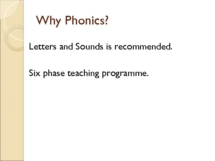 Why Phonics? Letters and Sounds is recommended. Six phase teaching programme.