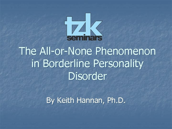 The All-or-None Phenomenon in Borderline Personality Disorder By Keith Hannan, Ph. D.