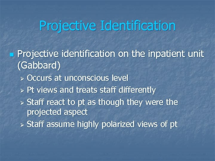 Projective Identification n Projective identification on the inpatient unit (Gabbard) Occurs at unconscious level