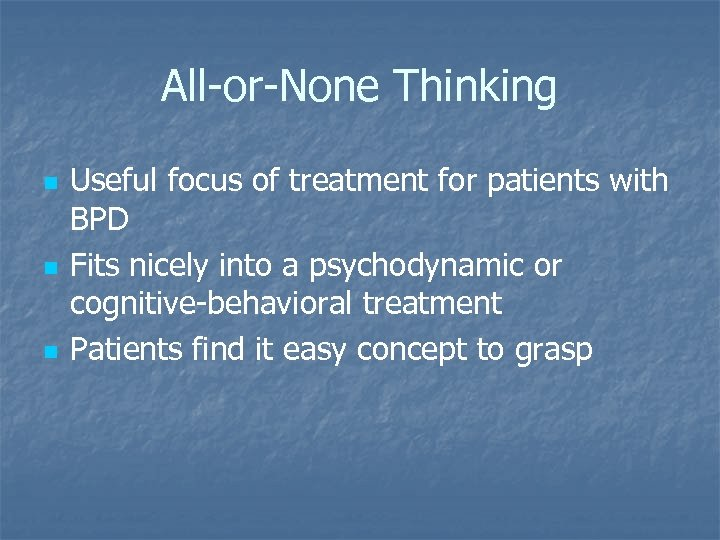 All-or-None Thinking n n n Useful focus of treatment for patients with BPD Fits