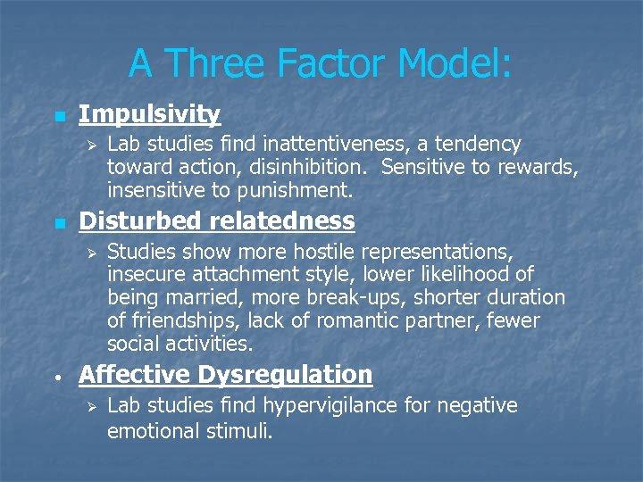 A Three Factor Model: n Impulsivity Ø n Disturbed relatedness Ø • Lab studies