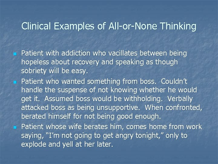 Clinical Examples of All-or-None Thinking n n n Patient with addiction who vacillates between