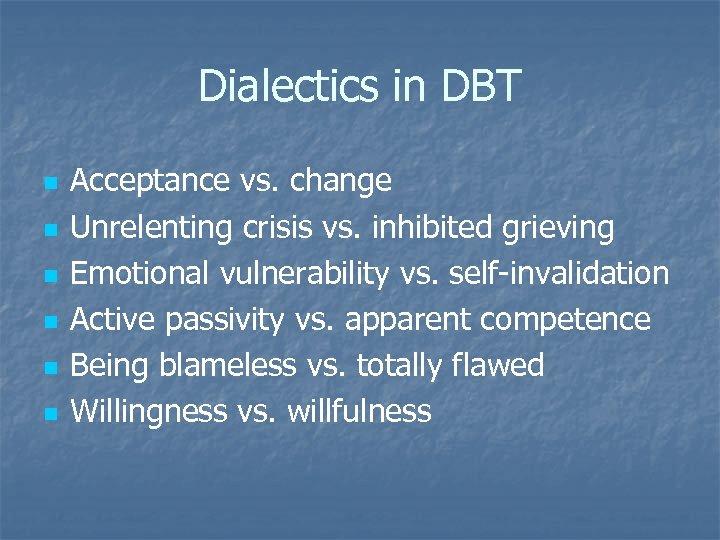 Dialectics in DBT n n n Acceptance vs. change Unrelenting crisis vs. inhibited grieving