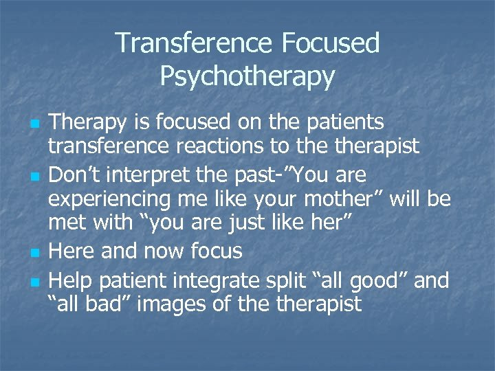 Transference Focused Psychotherapy n n Therapy is focused on the patients transference reactions to