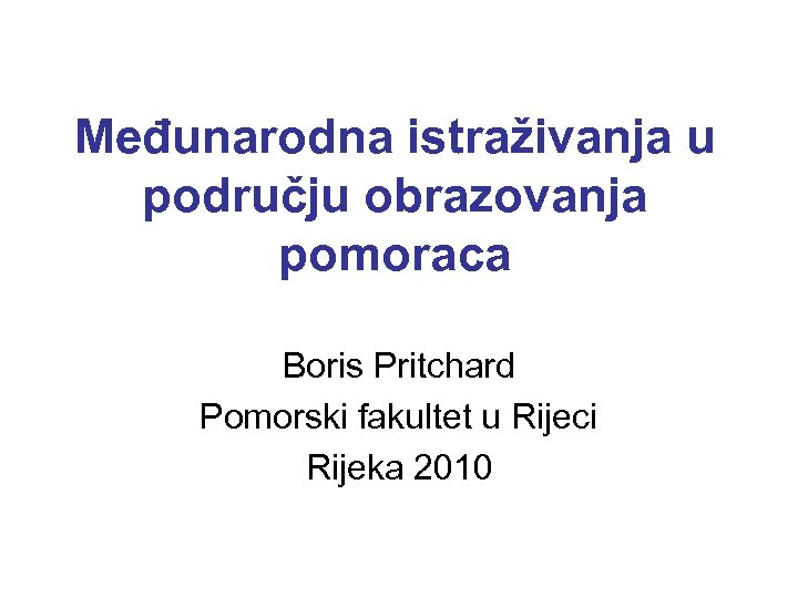 Međunarodna istraživanja u području obrazovanja pomoraca Boris Pritchard Pomorski fakultet u Rijeci Rijeka 2010