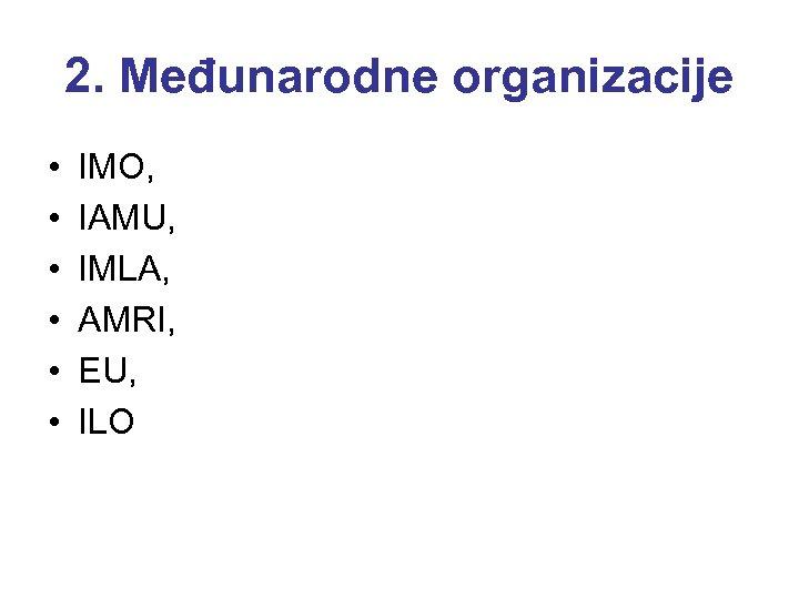 2. Međunarodne organizacije • • • IMO, IAMU, IMLA, AMRI, EU, ILO