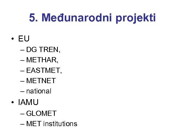 5. Međunarodni projekti • EU – DG TREN, – METHAR, – EASTMET, – METNET