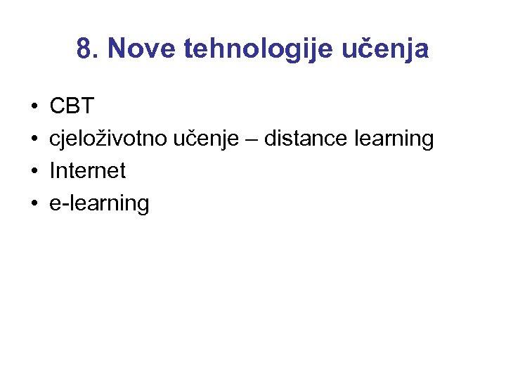8. Nove tehnologije učenja • • CBT cjeloživotno učenje – distance learning Internet e-learning
