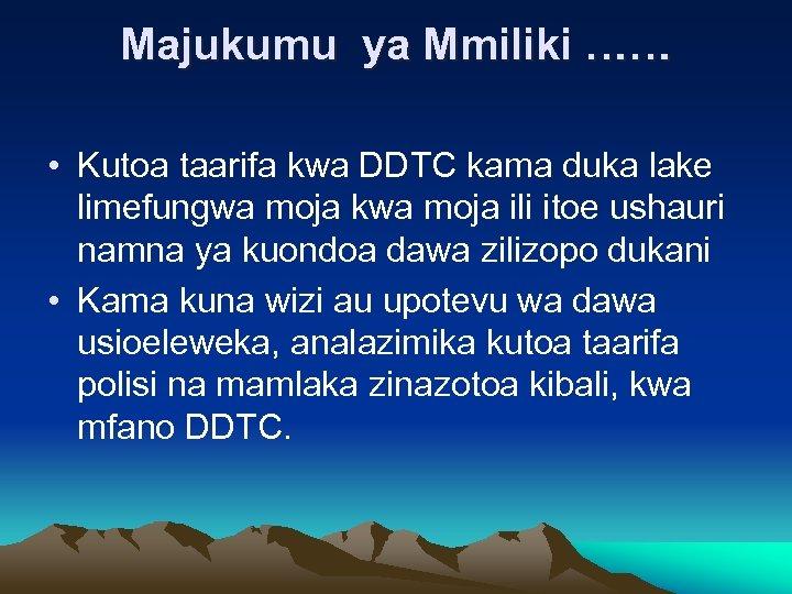 Majukumu ya Mmiliki …… • Kutoa taarifa kwa DDTC kama duka lake limefungwa moja