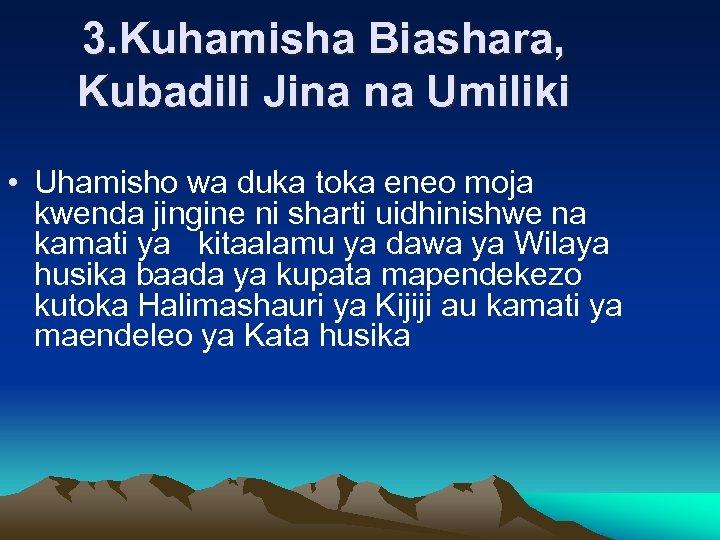3. Kuhamisha Biashara, Kubadili Jina na Umiliki • Uhamisho wa duka toka eneo moja