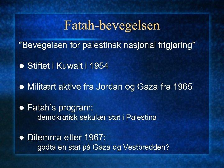 """Fatah-bevegelsen """"Bevegelsen for palestinsk nasjonal frigjøring"""" l Stiftet i Kuwait i 1954 l Militært"""