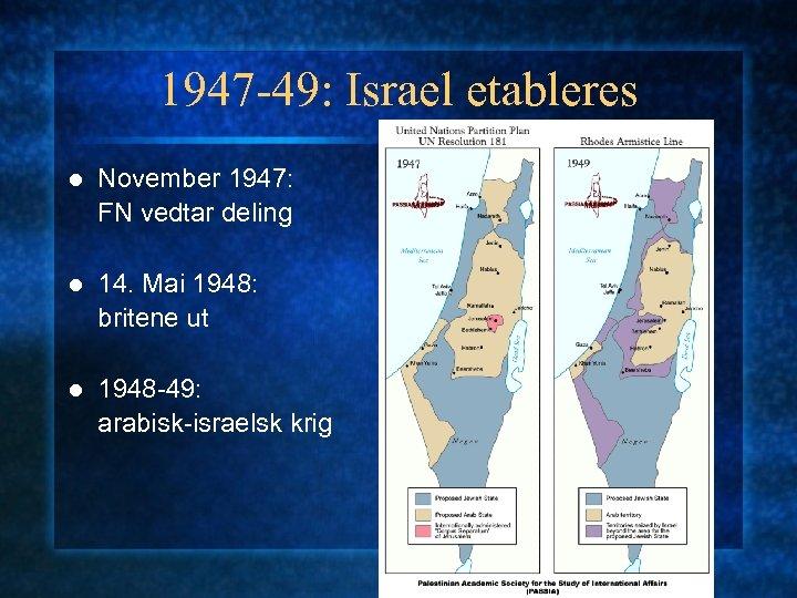 1947 -49: Israel etableres l November 1947: FN vedtar deling l 14. Mai 1948: