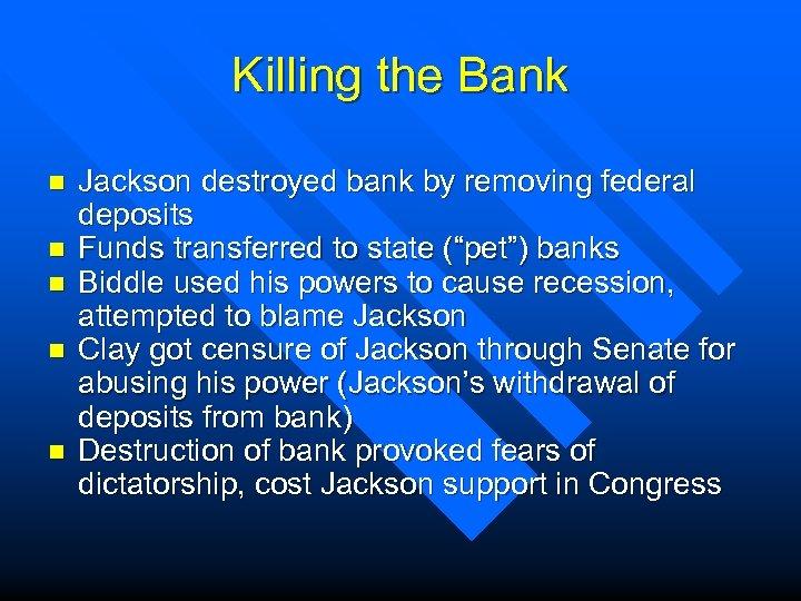 Killing the Bank n n n Jackson destroyed bank by removing federal deposits Funds