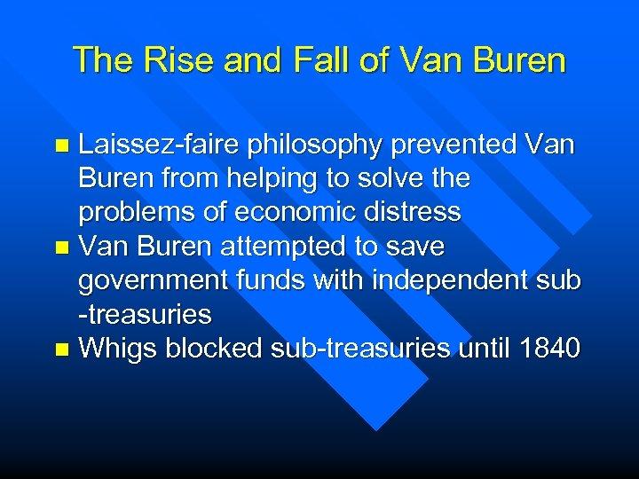 The Rise and Fall of Van Buren Laissez-faire philosophy prevented Van Buren from helping