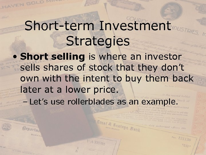 Short-term Investment Strategies • Short selling is where an investor sells shares of stock