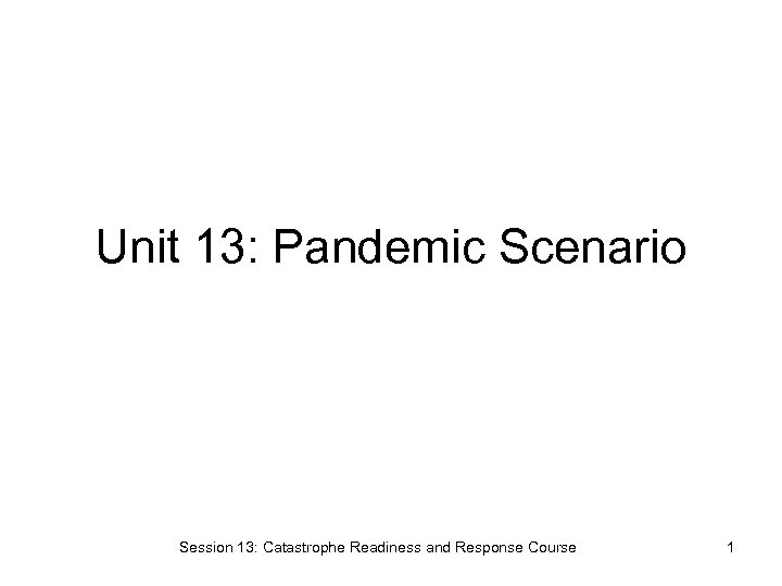 Unit 13: Pandemic Scenario Session 13: Catastrophe Readiness and Response Course 1