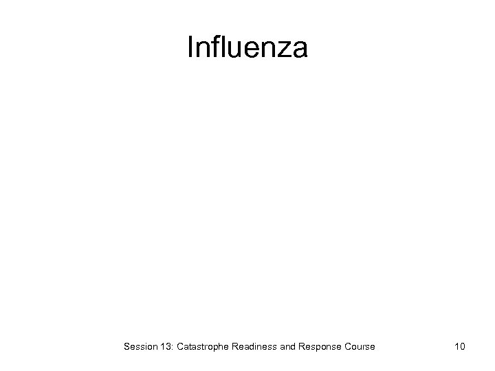 Influenza Session 13: Catastrophe Readiness and Response Course 10
