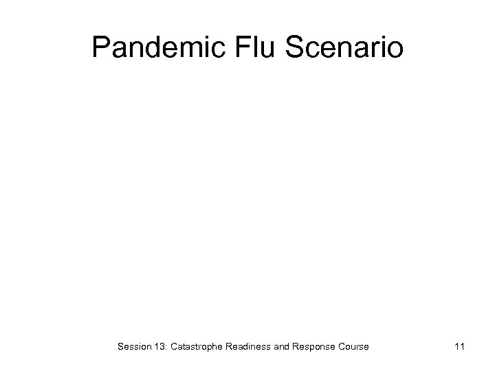 Pandemic Flu Scenario Session 13: Catastrophe Readiness and Response Course 11