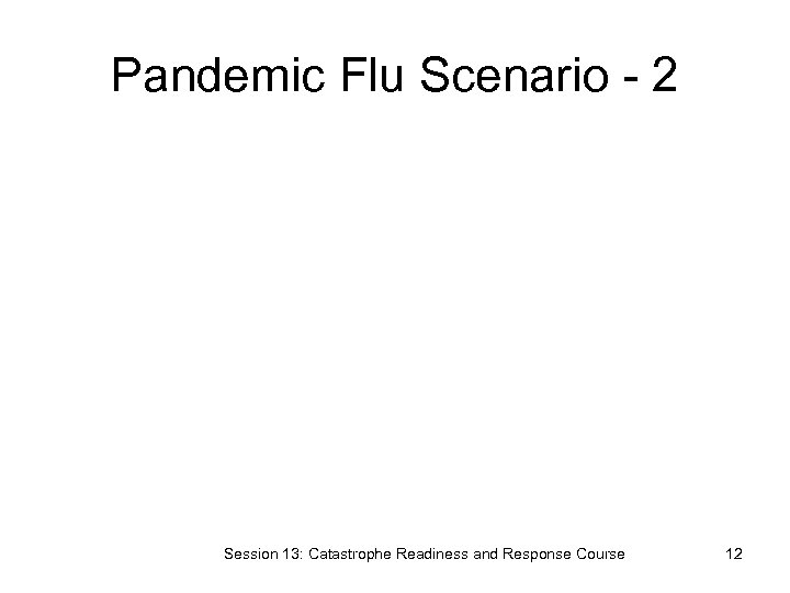 Pandemic Flu Scenario - 2 Session 13: Catastrophe Readiness and Response Course 12