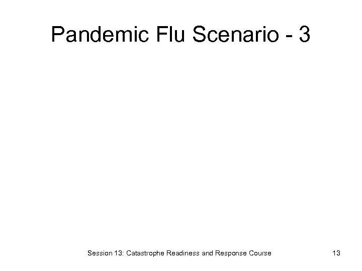 Pandemic Flu Scenario - 3 Session 13: Catastrophe Readiness and Response Course 13