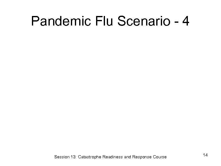 Pandemic Flu Scenario - 4 Session 13: Catastrophe Readiness and Response Course 14
