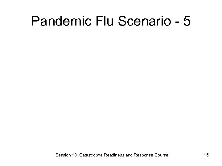 Pandemic Flu Scenario - 5 Session 13: Catastrophe Readiness and Response Course 15