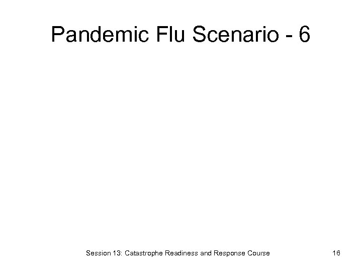 Pandemic Flu Scenario - 6 Session 13: Catastrophe Readiness and Response Course 16