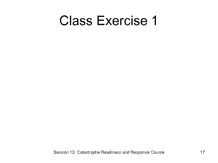 Class Exercise 1 Session 13: Catastrophe Readiness and Response Course 17