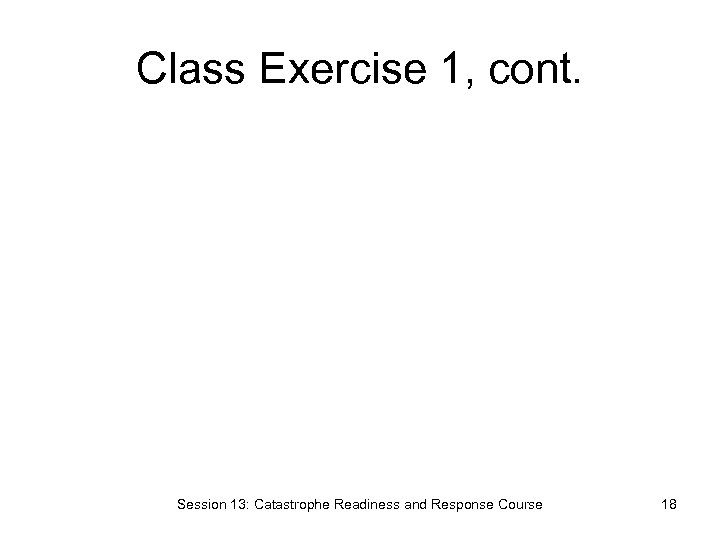 Class Exercise 1, cont. Session 13: Catastrophe Readiness and Response Course 18