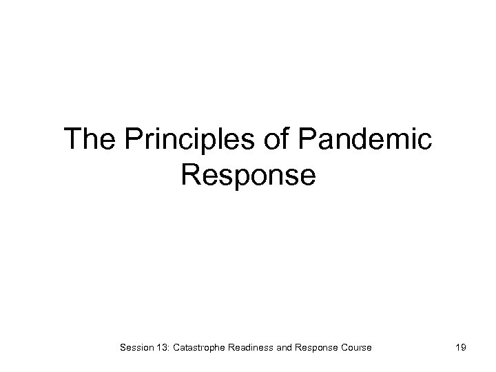 The Principles of Pandemic Response Session 13: Catastrophe Readiness and Response Course 19