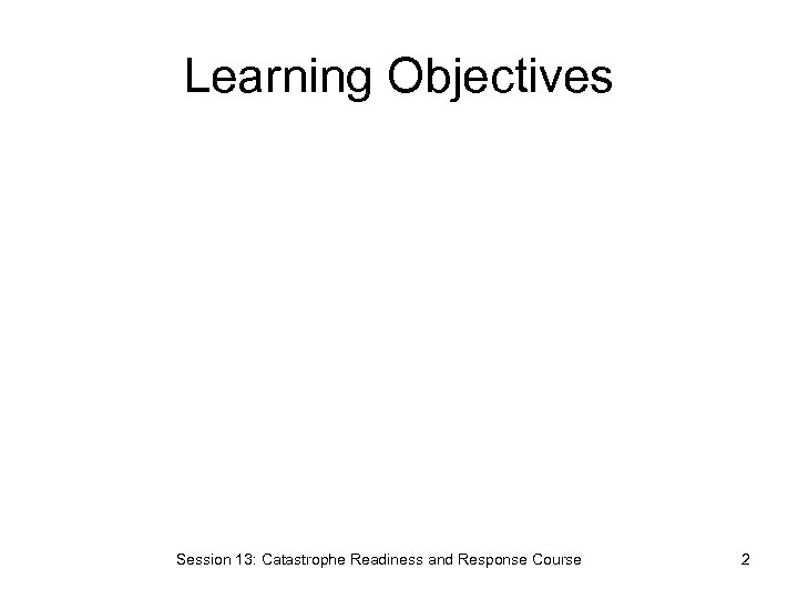 Learning Objectives Session 13: Catastrophe Readiness and Response Course 2