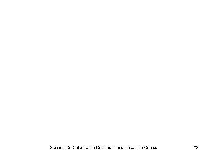 Session 13: Catastrophe Readiness and Response Course 22