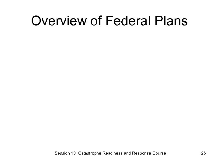 Overview of Federal Plans Session 13: Catastrophe Readiness and Response Course 26