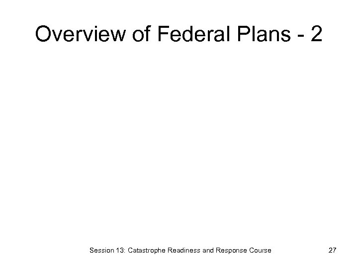 Overview of Federal Plans - 2 Session 13: Catastrophe Readiness and Response Course 27