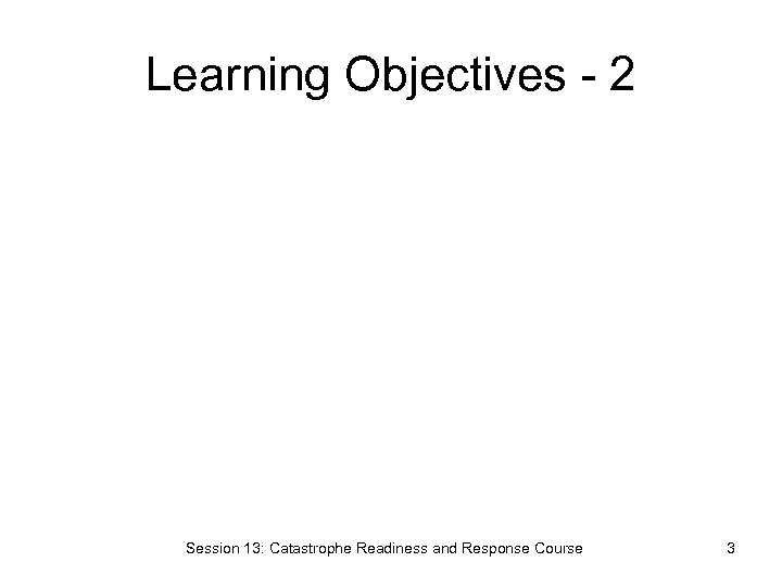 Learning Objectives - 2 Session 13: Catastrophe Readiness and Response Course 3