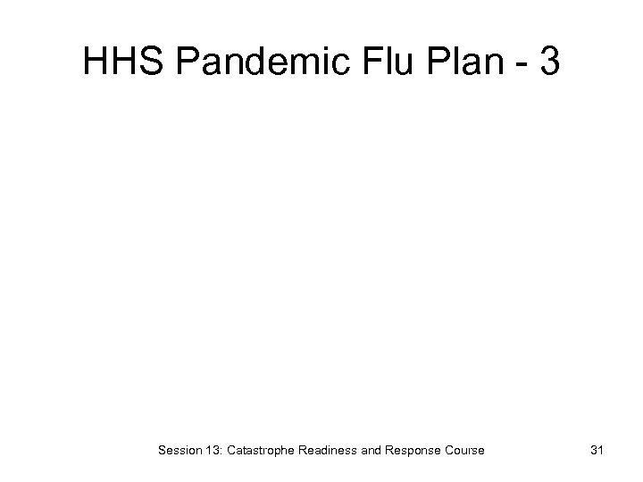 HHS Pandemic Flu Plan - 3 Session 13: Catastrophe Readiness and Response Course 31