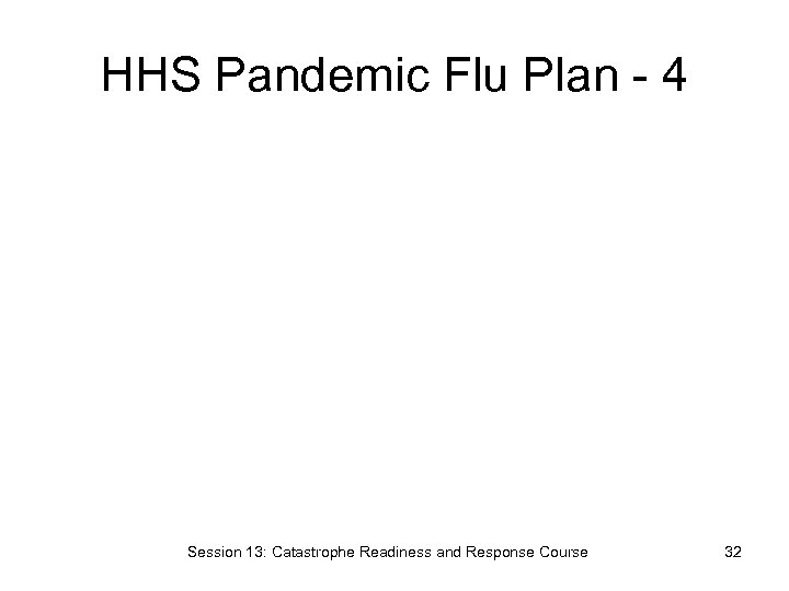 HHS Pandemic Flu Plan - 4 Session 13: Catastrophe Readiness and Response Course 32