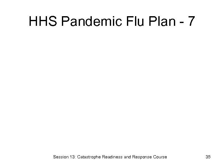 HHS Pandemic Flu Plan - 7 Session 13: Catastrophe Readiness and Response Course 35
