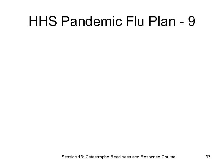 HHS Pandemic Flu Plan - 9 Session 13: Catastrophe Readiness and Response Course 37