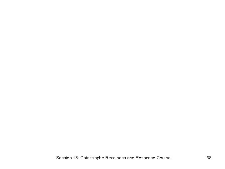 Session 13: Catastrophe Readiness and Response Course 38