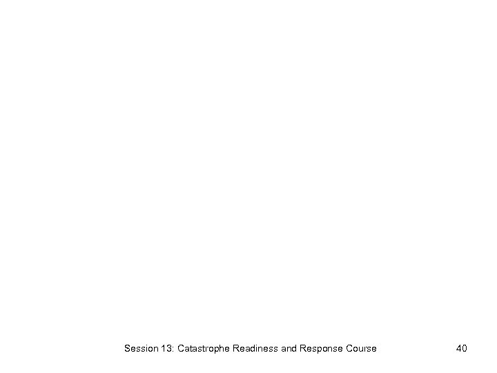 Session 13: Catastrophe Readiness and Response Course 40