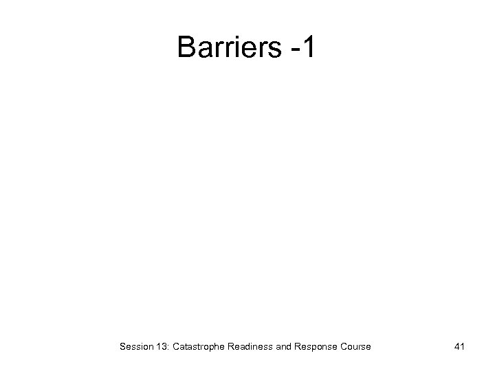 Barriers -1 Session 13: Catastrophe Readiness and Response Course 41