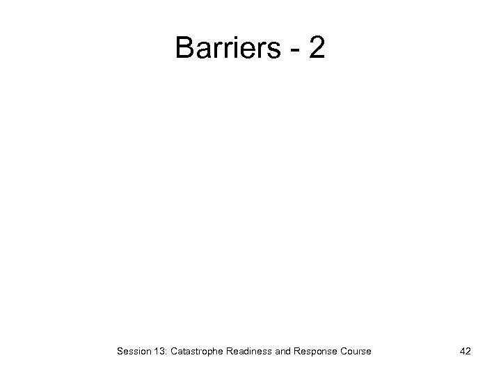 Barriers - 2 Session 13: Catastrophe Readiness and Response Course 42
