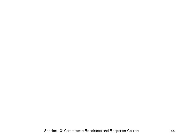 Session 13: Catastrophe Readiness and Response Course 44