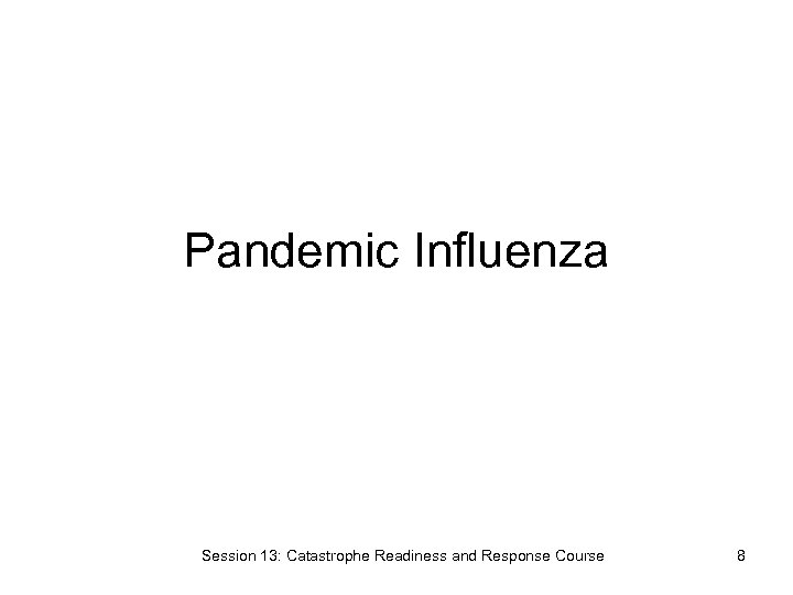 Pandemic Influenza Session 13: Catastrophe Readiness and Response Course 8