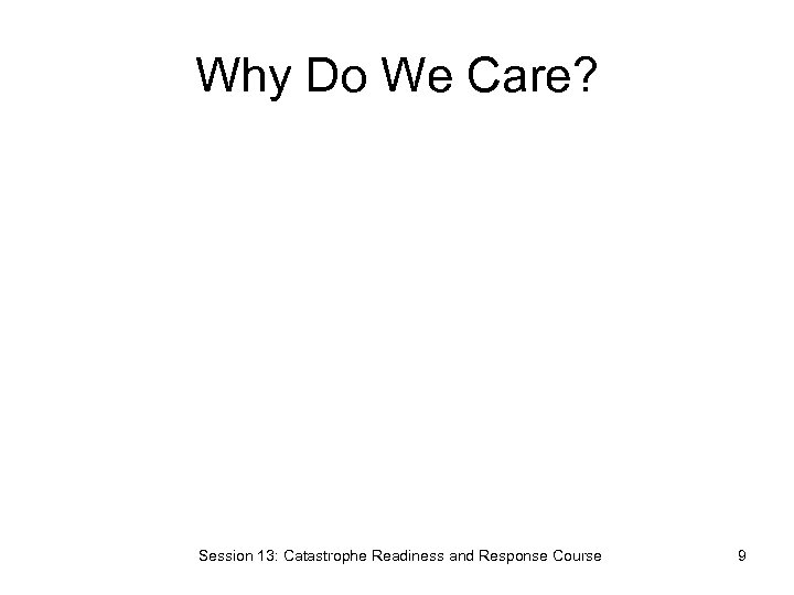 Why Do We Care? Session 13: Catastrophe Readiness and Response Course 9