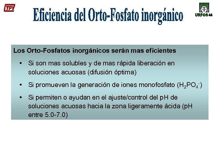 Los Orto-Fosfatos inorgánicos serán mas eficientes • Si son mas solubles y de mas