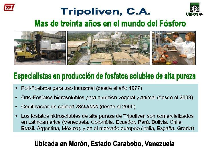 • Poli-Fosfatos para uso industrial (desde el año 1977) • Orto-Fosfatos hidrosolubles para
