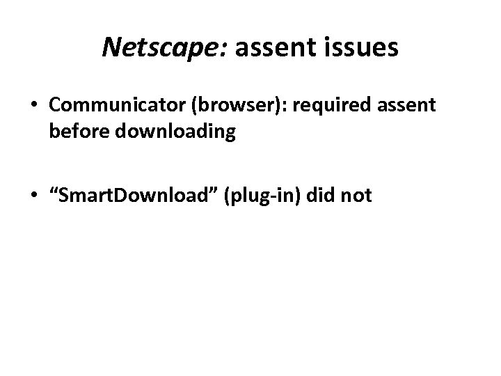 """Netscape: assent issues • Communicator (browser): required assent before downloading • """"Smart. Download"""" (plug‐in)"""
